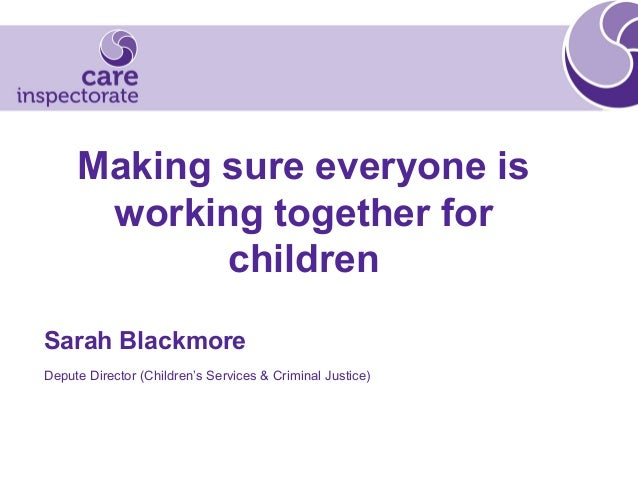 Making sure everyone is working together for children Sarah Blackmore Depute Director (Children's Services & Criminal Just...