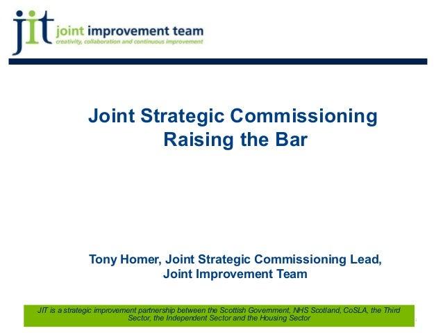 Joint Strategic Commissioning Raising the Bar Tony Homer, Joint Strategic Commissioning Lead, Joint Improvement Team 1 JIT...
