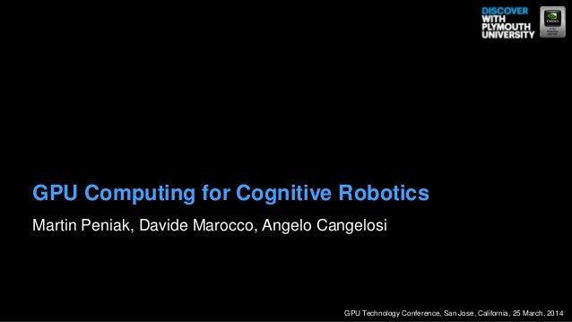 Martin Peniak, Davide Marocco, Angelo Cangelosi GPU Computing for Cognitive Robotics GPU Technology Conference, San Jose, ...