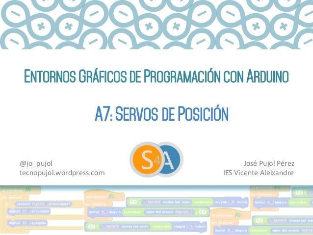 ENTORNOS GRÁFICOS DE PROGRAMACIÓN CON ARDUINO A7: SERVOS DE POSICIÓN José  Pujol  Pérez   IES  Vicente  Aleixand...