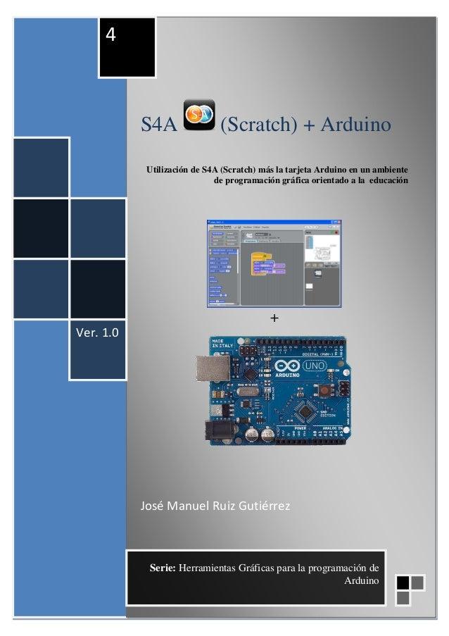 S4A (Scratch) + Arduino Utilización de S4A (Scratch) más la tarjeta Arduino en un ambiente de programación gráfica orienta...