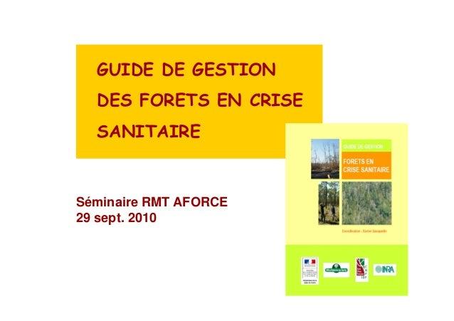 GUIDE DE GESTION  DES FORETS EN CRISE  SANITAIRE  Séminaire RMT AFORCE  29 sept. 2010