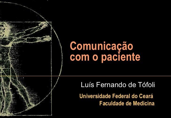 Comunicação com o paciente Luís Fernando de Tófoli Universidade Federal do Ceará  Faculdade de Medicina