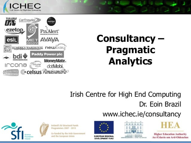 Consultancy – Pragmatic Analytics Irish Centre for High End Computing Dr. Eoin Brazil www.ichec.ie/consultancy