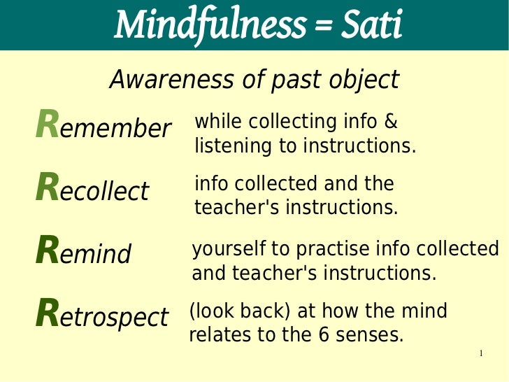 Mindfulness = Sati     Awareness of past objectRemember     while collecting info &             listening to instructions....
