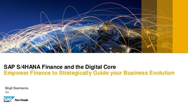 SAP S/4HANA Finance and the Digital Core Empower Finance to Strategically Guide your Business Evolution Date Birgit Starma...
