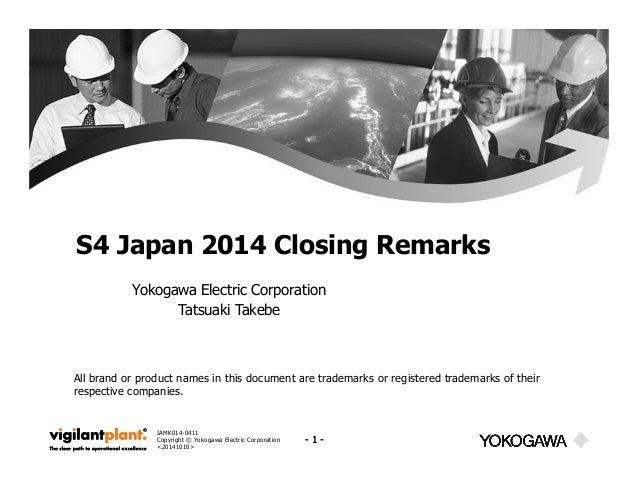 S4 Japan 2014 Closing Remarks  Yokogawa Electric Corporation  IAMK014-0411  Copyright © Yokogawa Electric Corporation  <20...