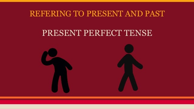 REFERING TO PRESENT AND PAST PRESENT PERFECT TENSE