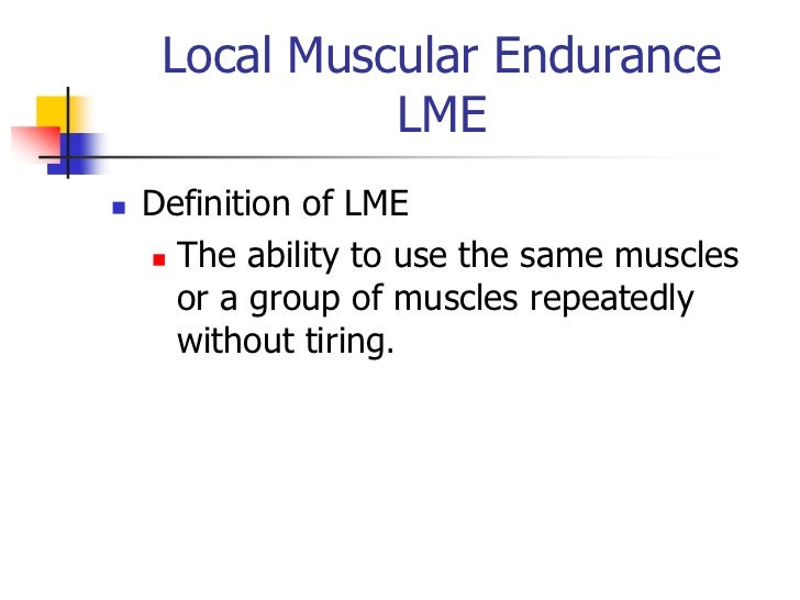 Local Muscular Endurance               LME   Definition of LME     The ability to use the same muscles      or a group o...