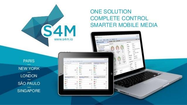 www.s4m.io PARIS NEW YORK LONDON SÃO PAULO SINGAPORE ONE SOLUTION COMPLETE CONTROL SMARTER MOBILE MEDIA