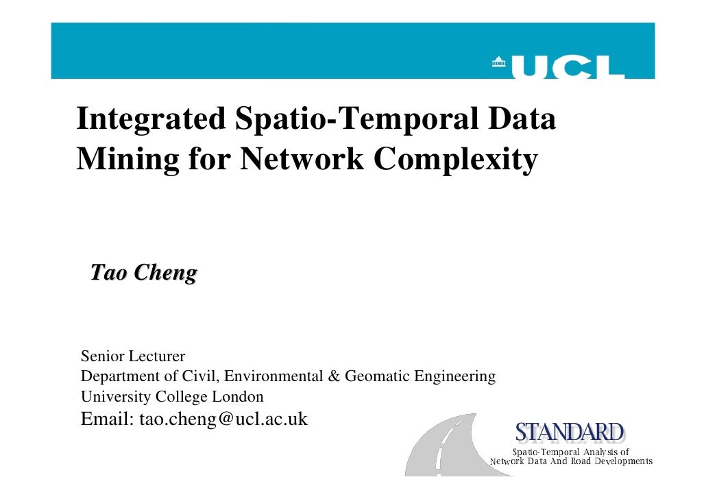 Integrated Spatio-Temporal Data Mining for Network Complexity    Tao Cheng   Senior Lecturer Department of Civil, Environm...