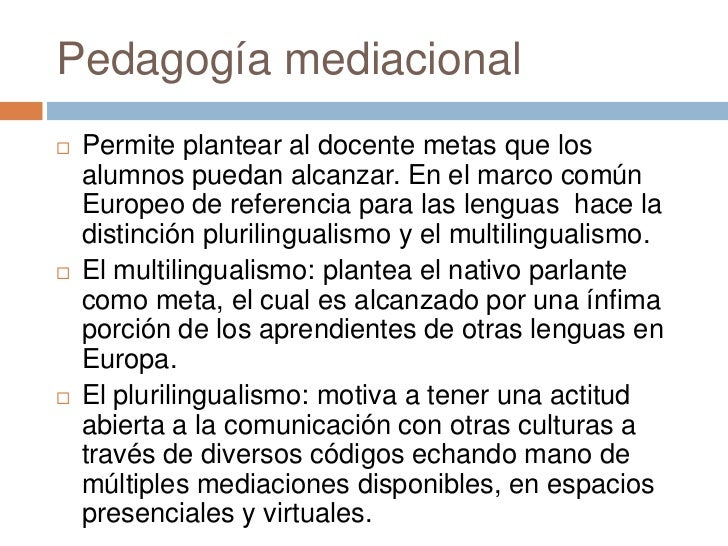 Pedagogía mediacional   Permite plantear al docente metas que los    alumnos puedan alcanzar. En el marco común    Europe...