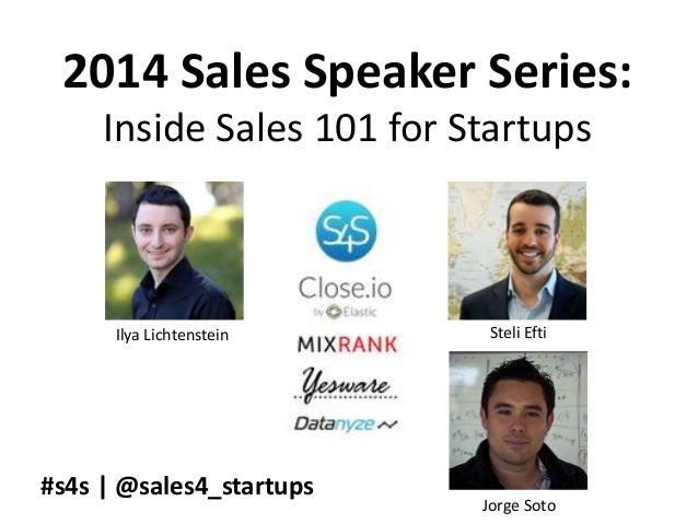 2014 Sales Speaker Series: Inside Sales 101 for Startups Ilya Lichtenstein Steli Efti Jorge Soto #s4s | @sales4_startups