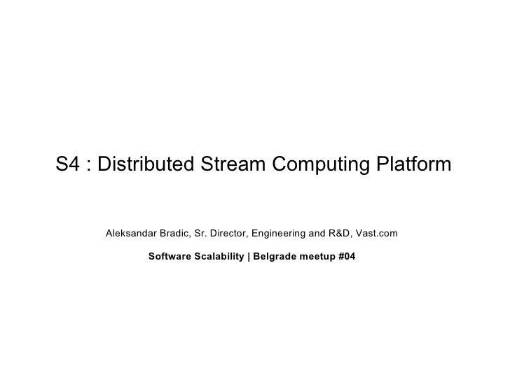 S4 : Distributed Stream Computing Platform     Aleksandar Bradic, Sr. Director, Engineering and R&D, Vast.com             ...
