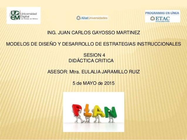 ING. JUAN CARLOS GAYOSSO MARTINEZ MODELOS DE DISEÑO Y DESARROLLO DE ESTRATEGIAS INSTRUCCIONALES SESION 4 DIDÁCTICA CRITICA...