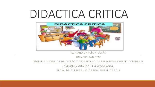 DIDACTICA CRITICA ADRIANA GARCÍA NICOLÁS UNIVERSIDAD ETAC MATERIA: MODELOS DE DISEÑO Y DESARROLLO DE ESTRATEGIAS INSTRUCCI...