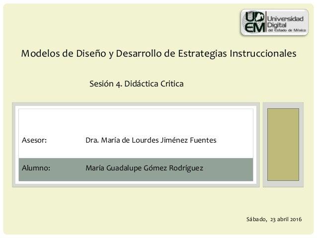 Modelos de Diseño y Desarrollo de Estrategias Instruccionales Sesión 4. Didáctica Critica Alumno: María Guadalupe Gómez Ro...