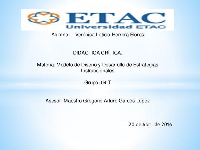 Alumna: Verónica Leticia Herrera Flores DIDÁCTICA CRÍTICA. Materia: Modelo de Diseño y Desarrollo de Estrategias Instrucci...