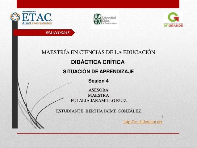 5/MAYO/2015 MAESTRÍA EN CIENCIAS DE LA EDUCACIÓN DIDÁCTICA CRÍTICA SITUACIÓN DE APRENDIZAJE Sesión 4 ASESORA MAESTRA EULAL...