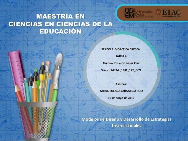 Modelos de Diseño y Desarrollo de Estrategias Instruccionales MAESTRÍA EN CIENCIAS EN CIENCIAS DE LA EDUCACIÓN SESIÓN 4. D...