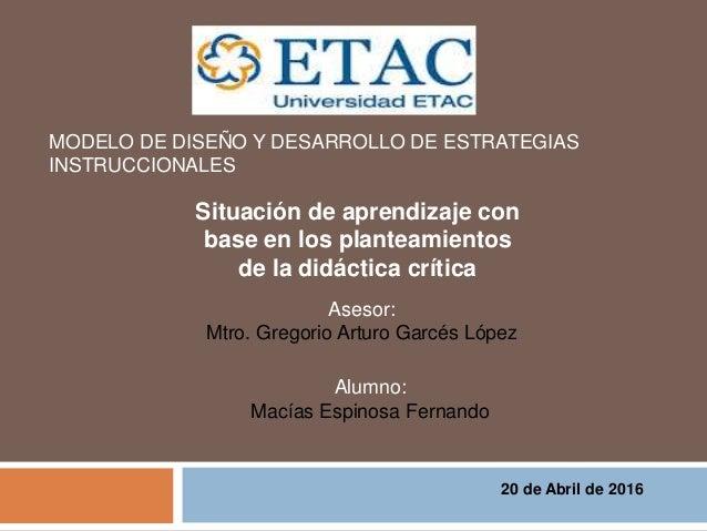 Situación de aprendizaje con base en los planteamientos de la didáctica crítica MODELO DE DISEÑO Y DESARROLLO DE ESTRATEGI...