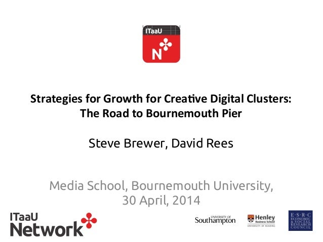 Strategies	   for	   Growth	   for	   Crea0ve	   Digital	   Clusters:	    The	   Road	   to	   Bournemouth	   Pier Steve B...
