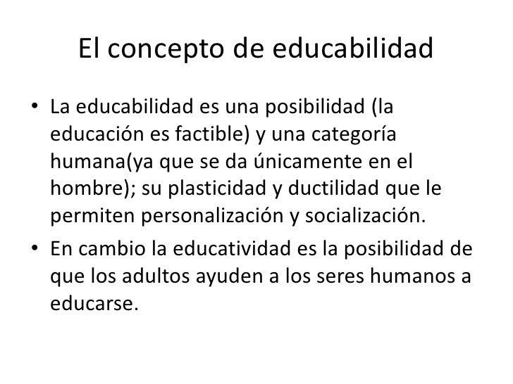 El concepto de educabilidad• La educabilidad es una posibilidad (la  educación es factible) y una categoría  humana(ya que...
