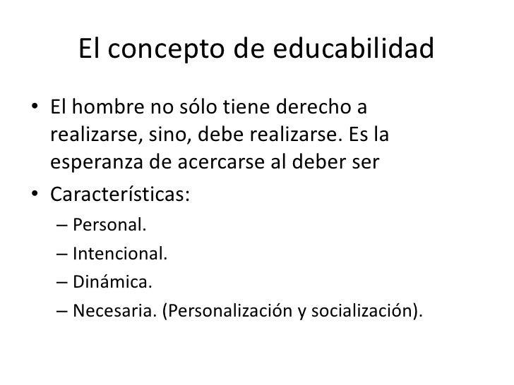 El concepto de educabilidad• El hombre no sólo tiene derecho a  realizarse, sino, debe realizarse. Es la  esperanza de ace...