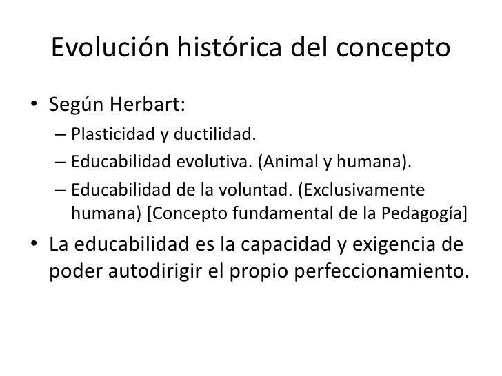 Evolución histórica del concepto• Según Herbart:  – Plasticidad y ductilidad.  – Educabilidad evolutiva. (Animal y humana)...