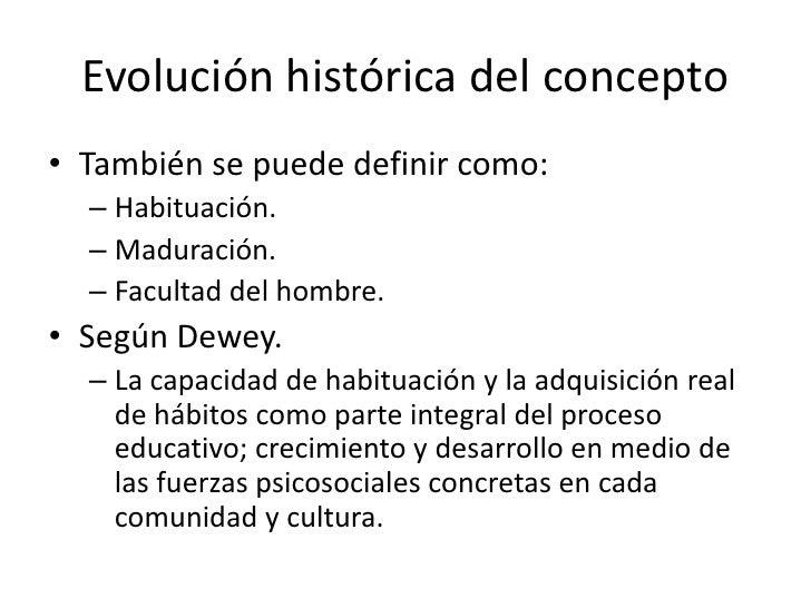 Evolución histórica del concepto• También se puede definir como:  – Habituación.  – Maduración.  – Facultad del hombre.• S...