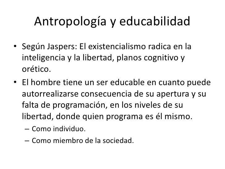 Antropología y educabilidad• Según Jaspers: El existencialismo radica en la  inteligencia y la libertad, planos cognitivo ...