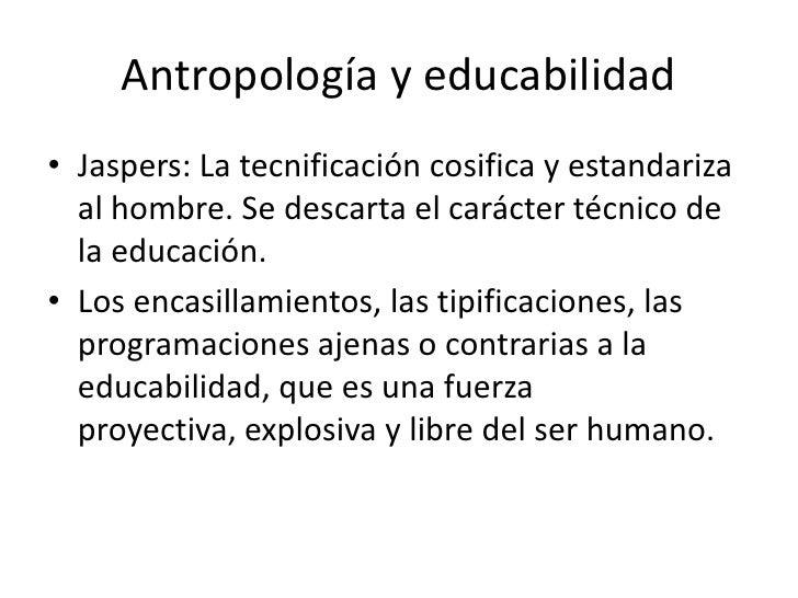 Antropología y educabilidad• Jaspers: La tecnificación cosifica y estandariza  al hombre. Se descarta el carácter técnico ...