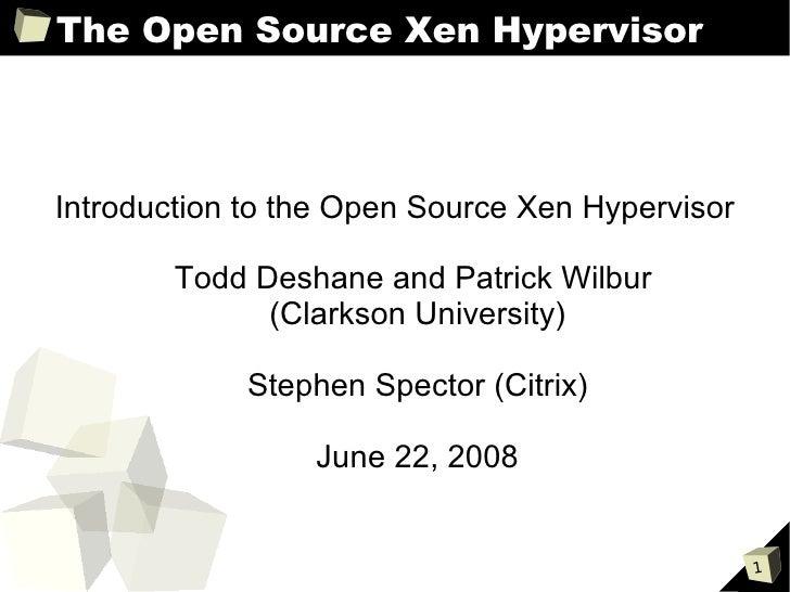 The Open Source Xen HypervisorIntroduction to the Open Source Xen Hypervisor        Todd Deshane and Patrick Wilbur       ...