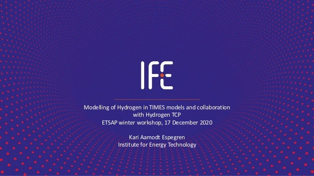 Modelling of Hydrogen in TIMES models and collaboration with Hydrogen TCP ETSAP winter workshop, 17 December 2020 Kari Aam...