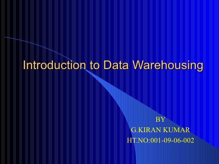 Introduction to Data Warehousing BY G.KIRAN KUMAR HT.NO:001-09-06-002