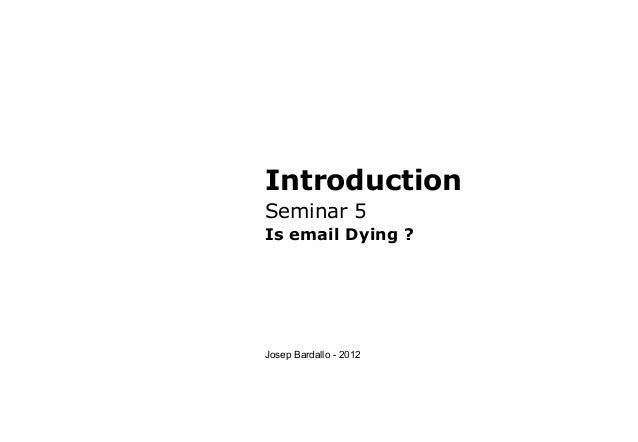 IntroductionSeminar 5Is email Dying ?Josep Bardallo - 2012