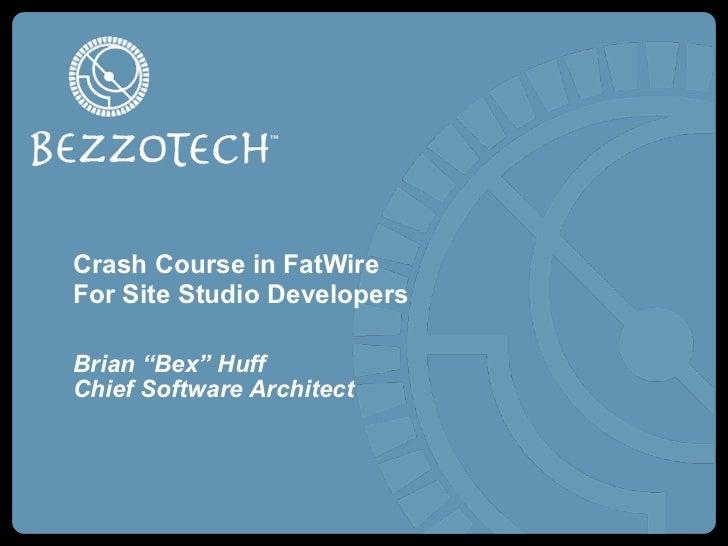 "Crash Course in FatWireFor Site Studio DevelopersBrian ""Bex"" HuffChief Software Architect"