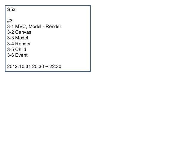 S53#33-1 MVC, Model - Render3-2 Canvas3-3 Model3-4 Render3-5 Child3-6 Event2012.10.31 20:30 ~ 22:30