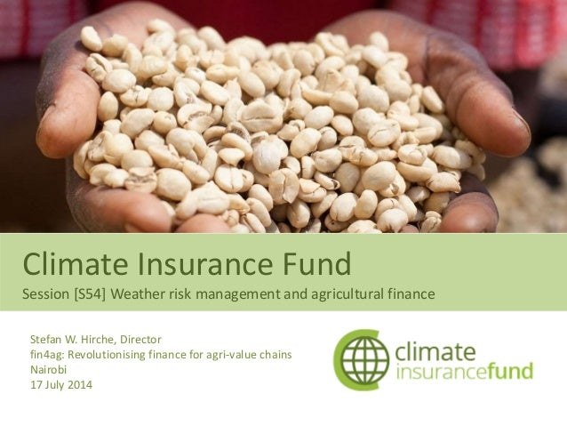 Climate Insurance Fund Session [S54] Weather risk management and agricultural finance Stefan W. Hirche, Director fin4ag: R...