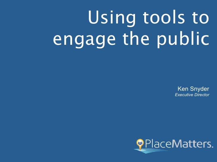 Using tools toengage the public              Ken Snyder             Executive Director