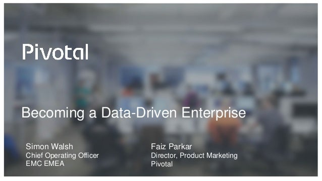 Becoming a Data-Driven Enterprise Faiz Parkar Director, Product Marketing Pivotal Simon Walsh Chief Operating Officer EMC ...