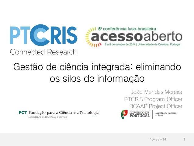 Gestão de ciência integrada: eliminando  os silos de informação  João Mendes Moreira  PTCRIS Program Officer  RCAAP Projec...