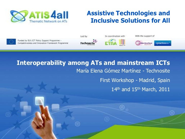 Assistive Technologies and Inclusive Solutions for All<br />Interoperability among ATs and mainstream ICTs<br />María Elen...