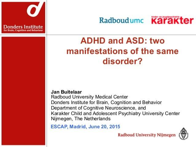 ADHD and ASD: two manifestations of the same disorder? Jan Buitelaar Radboud University Medical Center Donders Institute f...