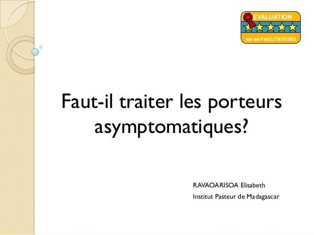 Faut-il traiter les porteursasymptomatiques?RAVAOARISOA ElisabethInstitut Pasteur de MadagascarEVALUATIONpar les FACILITAT...