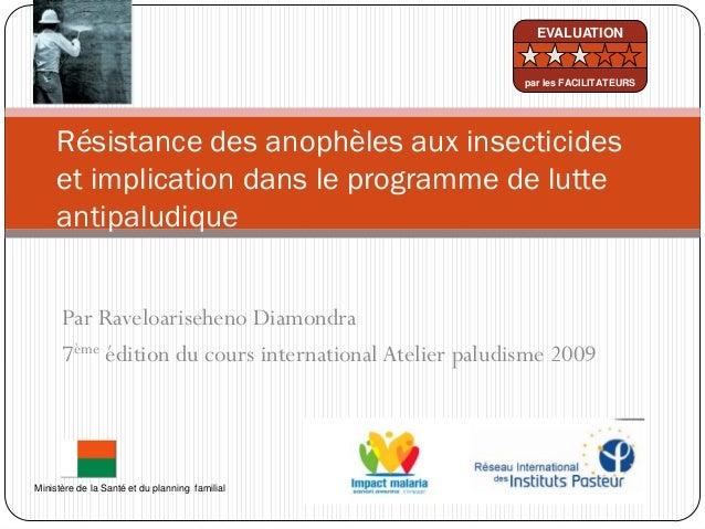 Par Raveloariseheno Diamondra7ème édition du cours international Atelier paludisme 2009Résistance des anophèles aux insect...