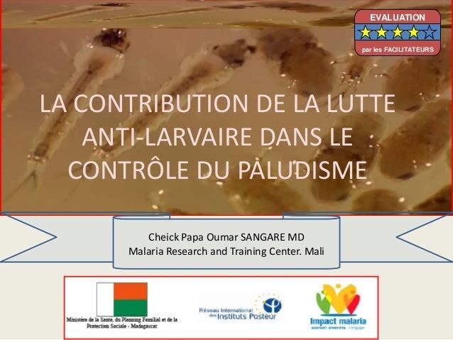 LA CONTRIBUTION DE LA LUTTEANTI-LARVAIRE DANS LECONTRÔLE DU PALUDISMECheick Papa Oumar SANGARE MDMalaria Research and Trai...