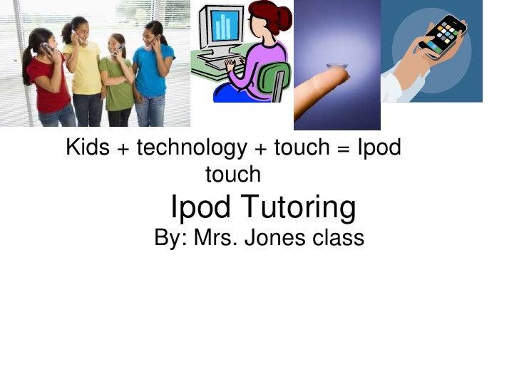 Kids + technology + touch = Ipod              touch          Ipod Tutoring         By: Mrs. Jones class