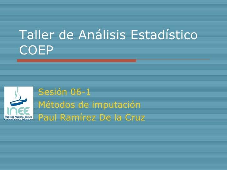 Taller de Análisis Estadístico COEP Sesión 06-1 Métodos de imputación Paul Ramírez De la Cruz