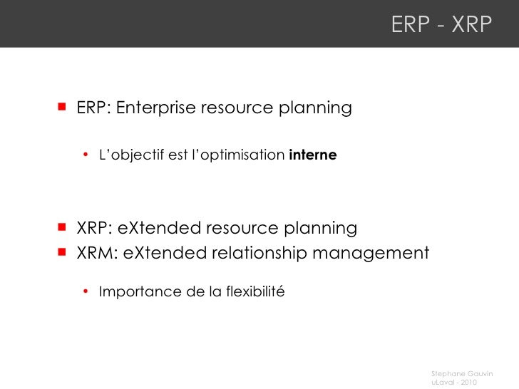ERP -  XRP <ul><li>ERP: Enterprise resource planning </li></ul><ul><ul><li>L'objectif est l'optimisation  interne </li></u...